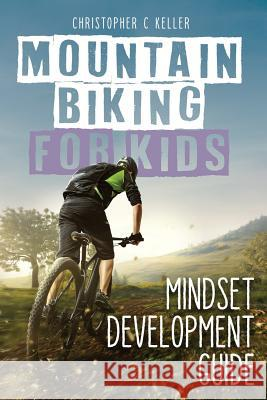 Mountain Biking for Kids: Mindset Development Guide Christopher C. Keller 9781730760297