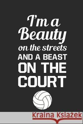 Volleyball Journal: I'm a Beauty on the Streets and a Beast on the Court Spread Joy Journals 9781730763762