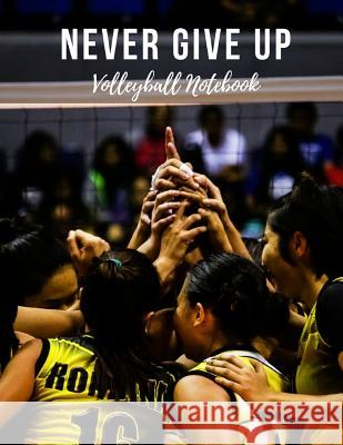 Volleyball Notebook: Never Give Up, Motivational Notebook, Composition Notebook, Log Book, Diary for Athletes (8.5 X 11 Inches, 110 Pages, Sports Notebooks 9781730787508