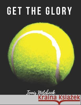Tennis Notebook: Get the Glory, Motivational Notebook, Composition Notebook, Log Book, Diary for Athletes (8.5 X 11 Inches, 110 Pages, Sports Notebooks 9781730924774