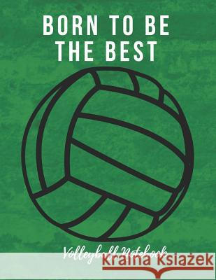 Volleyball Notebook: Born to Be the Best, Motivational Notebook, Composition Notebook, Log Book, Diary for Athletes (8.5 X 11 Inches, 110 P Sports Notebooks 9781730926334
