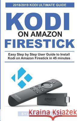 Kodi on Amazon Firestick: Easy Step by Step User Guide to Install Kodi on Amazon Firestick in 45 Minutes Sylvester Davies 9781731130013