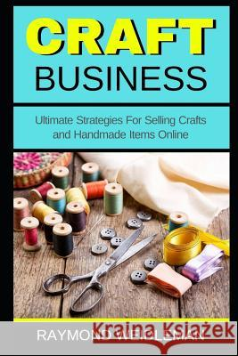 Craft Business: Ultimate Strategies for Selling Crafts and Handmade Items Online Raymond Weidleman 9781731374400