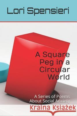 A Square Peg in a Circular World: A Series of Poems about Social Anxiety Lori Kay Spensieri 9781731459404