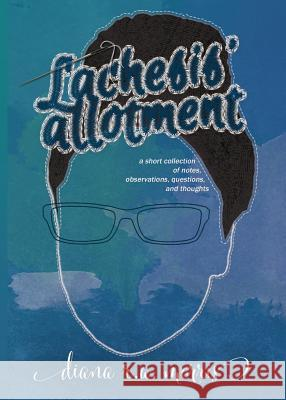 Lachesis' Allotment: A Short Collection of Notes, Observations, Questions, and Thoughts Diana R. a. Morris 9781732002210