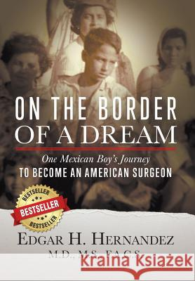 On the Border of a Dream: One Mexican Boy's Journey to Become an American Surgeon Edgar H. Hernandez 9781732173606