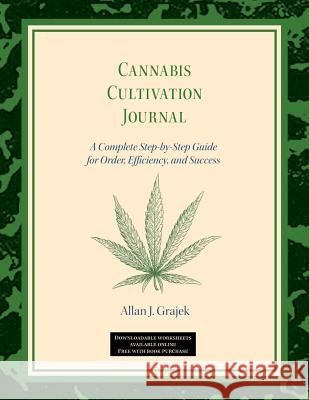 Cannabis Cultivation Journal: A Complete Step by Step Guide for Order, Efficiency, and Success Allan J. Grajek 9781732237209