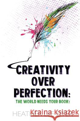 Creativity Over Perfection: The World Needs Your Book! Heather Lee Dyer 9781732280076