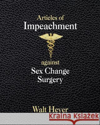Articles of Impeachment against Sex Change Surgery Walt Heyer 9781732345379