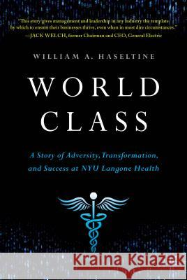 World Class: A Story of Adversity, Transformation, and Success at Nyu Langone Health William A. Haseltine 9781732439108