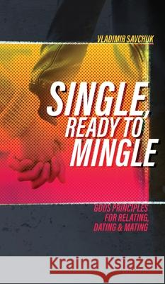 Single, Ready to Mingle: Gods principles for relating, dating & mating Vladimir Savchuk 9781732463790