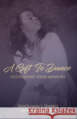 A Gift to Dance: Cultivating Your Ministry Shaquann L. Harris 9781732576704