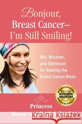 Bonjour, Breast Cancer - I'm Still Smiling!: Wit, Wisdom, and Optimism for Beating the Breast Cancer Blues Princess Diane Von Brainisfried Melanie Mulhall Nick Zelinger 9781732658608