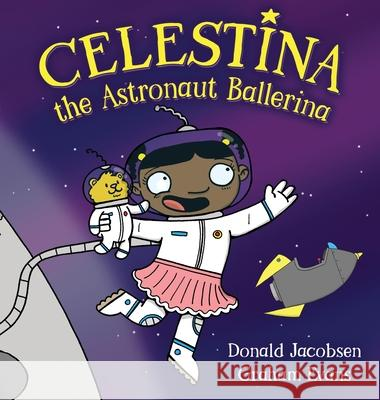 Celestina the Astronaut Ballerina: A Kids' Read-Aloud Picture Book About Space, Astronauts, and Following Your Dreams Donald Jacobsen Graham Evans 9781732827356