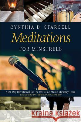 Meditations for Minstrels: A 30-Day Devotional for the Christian Music Ministry Team Cynthia D. Stargell Judith Christie McAllister 9781732831179