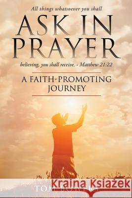 Ask in Prayer: A Faith-Promoting Journey Bowers Tom 9781732854215