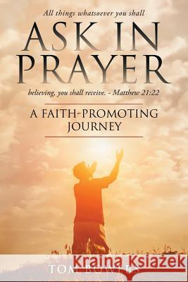 Ask in Prayer: A Faith-Promoting Journey Tom Bowers 9781732854239