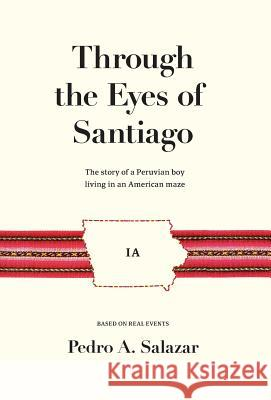 Through the Eyes of Santiago: The Story of a Peruvian Boy Living in an American Maze Pedro A. Salazar 9781732892316