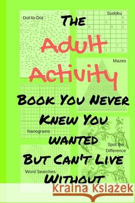 The Adult Activity Book You Never Knew You Wanted But Can't Live Without: With Games, Coloring, Sudoku, Puzzles and More. Tamara L. Adams 9781733153416