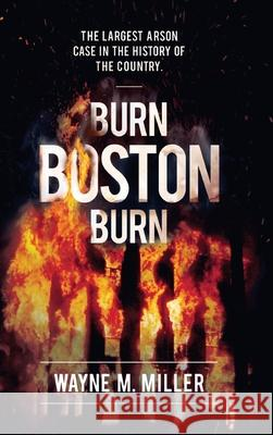 Burn Boston Burn: 'The Story of the Largest Arson Case in the History of the Country' Wayne M Miller Paul A Christian (Bureau of Alcohol Toba Mike Clark 9781733340311