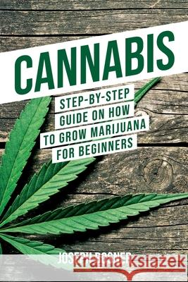 Cannabis: Step-By-Step Guide on How to Grow Marijuana for Beginners Joseph Bosner 9781733370523