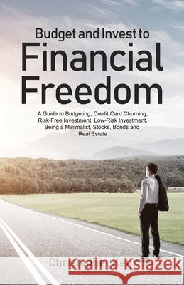 Budget and Invest to Financial Freedom: A Guide to Budgeting, Credit Card Churning, Risk-Free Investment, Low-Risk Investment, Being a Minimalist, Sto Christopher Kent 9781733370561