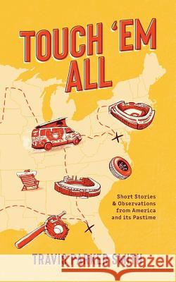 Touch 'em All: Short Stories and Observations from America and Its Pastime Travis Parker Smith 9781733583701