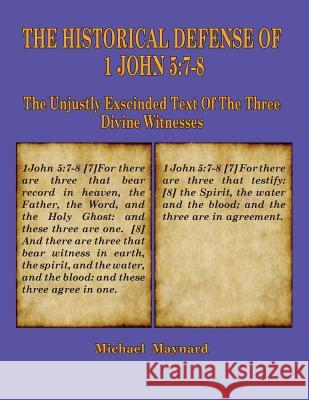 The Historical Defense of 1 John 5: 7-8: The Unjustly Exscinded Text of the Three Divine Witnesses Michael Maynard 9781733606332