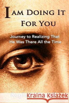 I'm Doing It for You: Journey to Realizing That He Was There All the Time Reginald Dancil   9781733640701
