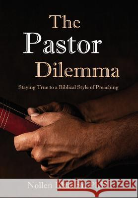 The Pastor Dilemma: Staying True to a Biblical Style of Preaching Nollen Sr. Phd Elzie 9781733675468