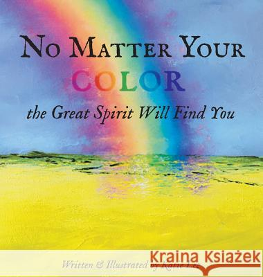 No Matter Your Color the Great Spirit Will Find You Katie Lee 9781733781602