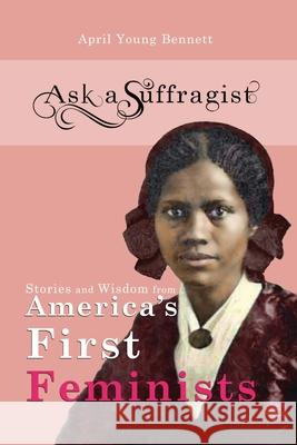 Ask a Suffragist: Stories and Wisdom from America's First Feminists April Youn 9781733823999