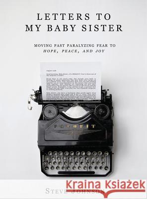 Letters to My Baby Sister: Moving Past Paralyzing Fear to Hope, Peace and Joy Steve Johnson 9781733827003