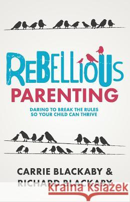 Rebellious Parenting: Daring To Break The Rules So Your Child Can Thrive Blackaby Richard                         Blackaby Carrie 9781733853613