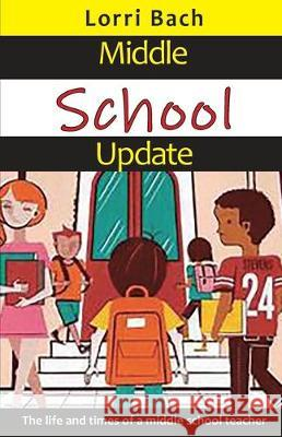 Middle School Update: The Life and Times of a Middle School Teacher Lorri Bach 9781733892315