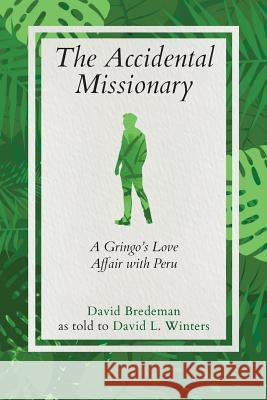 The Accidental Missionary: A Gringo's Love Affair with Peru David Bredeman David L. Winters 9781733924009