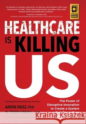 Healthcare is Killing Us: The Power of Disruptive Innovation to Create a System that Cares More and Costs Less Aaron Fausz W. Terry Howell 9781733932516