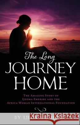 The Long Journey Home: The Amazing Story of Ijeoma Emeribe and the Africa Woman International Foundation Ijeoma Emeribe 9781733940542