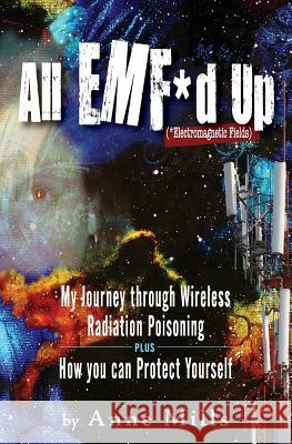 All EMF*d Up (*Electromagnetic Fields): My Journey Through Wireless Radiation Poisoning plus How You Can Protect Yourself Anne Mills 9781733950718