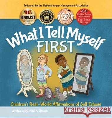 What I Tell Myself FIRST: Children's Real-World Affirmations of Self Esteem Kendra Middleto Zoe Ranucci Michael A. Brown 9781734184808