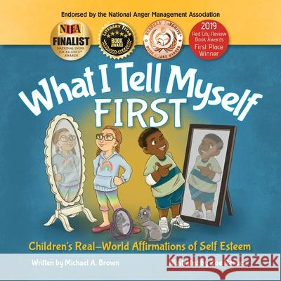 What I Tell Myself FIRST: Children's Real-World Affirmations of Self Esteem Kendra Middleto Zoe Ranucci Michael A. Brown 9781734184815