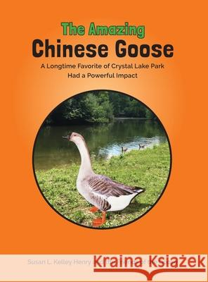 The Amazing Chinese Goose: A Longtime Favorite of Crystal Lake Park Had a Powerful Impact Susan Lou Henry 9781734210101