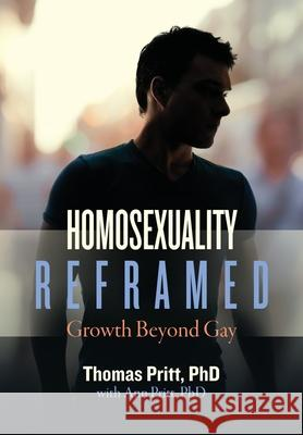 Homosexuality Reframed: Growth Beyond Gay Thomas Pritt Ann Pritt 9781734341003