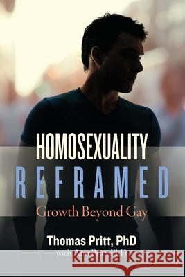 Homosexuality Reframed: Growth Beyond Gay Thomas Pritt Ann Pritt 9781734341010