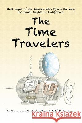 The Time Travelers: Meet Some of the Women Who Paved the Way for Equal Rights in California Steve Swatt Susie Swatt Jeff Raimundo 9781734564310