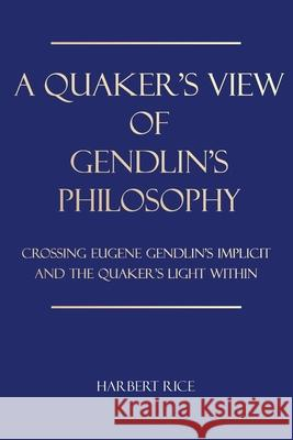 A Quaker's View Of Gendlin's Philosophy: Crossing Eugene Gendlin's Implicit And TheQuakers Light Within Harbert Rice 9781734653304