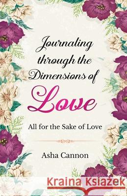 Journaling Through The Dimensions Of Love: All For The Sake Of Love Asha Cannon 9781735707396