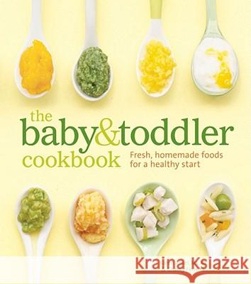 The Baby & Toddler Cookbook: Fresh, Homemade Foods for a Healthy Start Karen Ferreira Charity Anse Thayer Allyson Gowdy 9781740899802