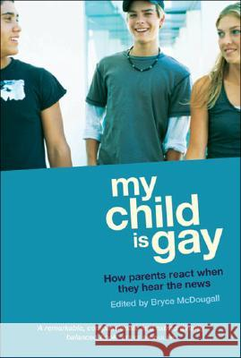 My Child Is Gay: How Parents React When They Hear the News Bryce McDougall 9781741751246