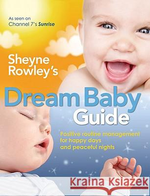 Sheyne Rowley's Dream Baby Guide: Positive Routine Management for Happy Days and Peaceful Nights Sheyne Rowley 9781741753257